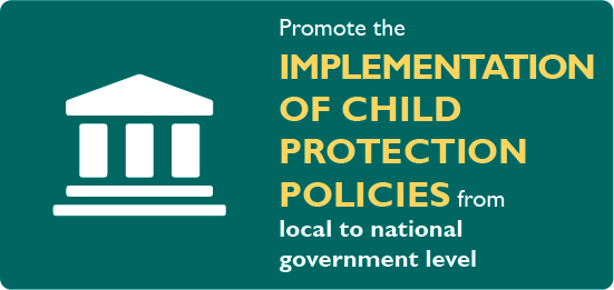 Promote the implementation of child protection policies from local to national government level.