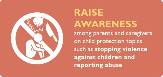 Raise awareness among parents and caregivers on child protection topics such as stopping violence against children and reporting abuse