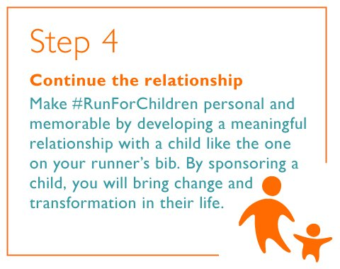 Step 4. Continue the relationship. Make #RunForChildren personal and memorable by developing a meaningful relationship with a child like the one on your runner's bib. By sponsoring a child, you will bring change and transformation in their life.