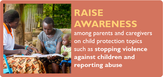 Raise awareness among parents and caregivers on child protection topics such as stopping violence against children and reporting abuse.