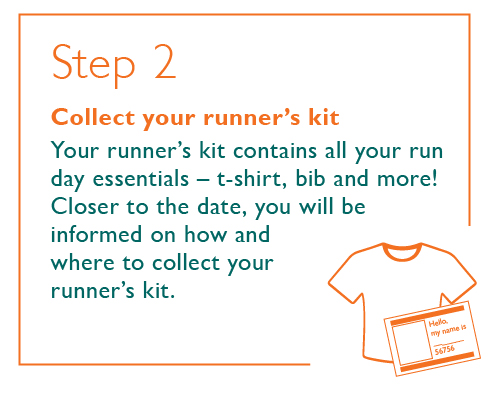 Step 2 - Collect your runner's kit - Your runner's kit contains all your run day essentials – t-shirt, bib and more! Closer to the date, you will be informed on how and where to collect your runner's kit.