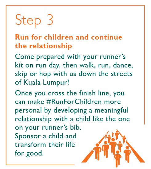 Step 3 - Run for children and continue the relationship - Come prepared with your runner's kit on run day, then walk, run, dance, skip or hop with us down the streets of Kuala Lumpur! Once you cross the finish line, you can make #RunForChildren more personal by developing a meaningful relationship with a child like the one on your runner's bib. Sponsor a child and transform their life for good.